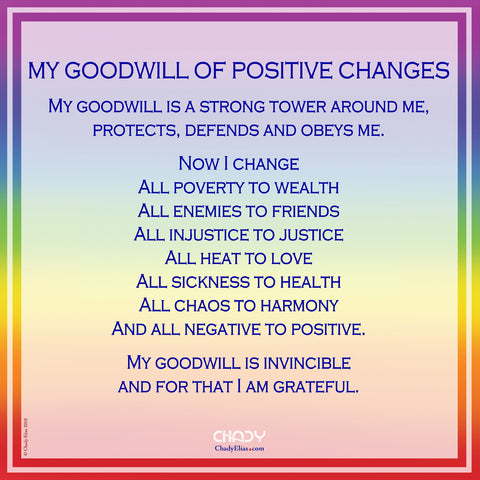 MY GOODWILL OF POSITIVE CHANGES  My goodwill is a strong tower around me, protects, defends and obeys me.  Now I change All poverty to wealth All enemies to friends All injustice to justice All heat to love All sickness to health All chaos to harmony And all negative to positive.  My goodwill is invincible  and for that I am grateful.