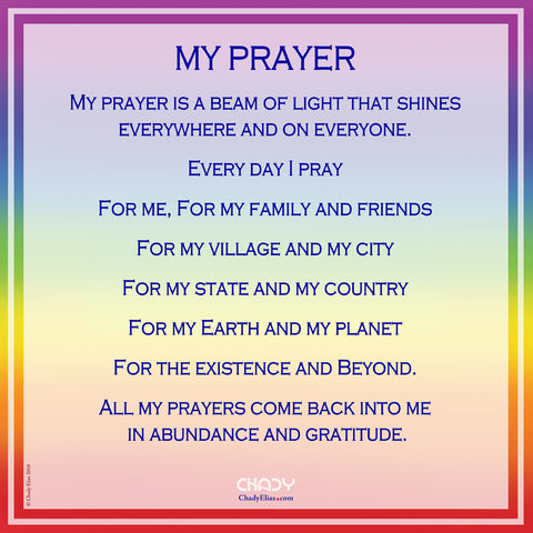 MY PRAYER   My prayer is a beam of light that shines everywhere and on everyone.  Every day I pray  For me, For my family and friends  For my village and my city  For my state and my country  For my Earth and my planet  For the existence and Beyond.  All my prayers come back into me  in abundance and gratitude.