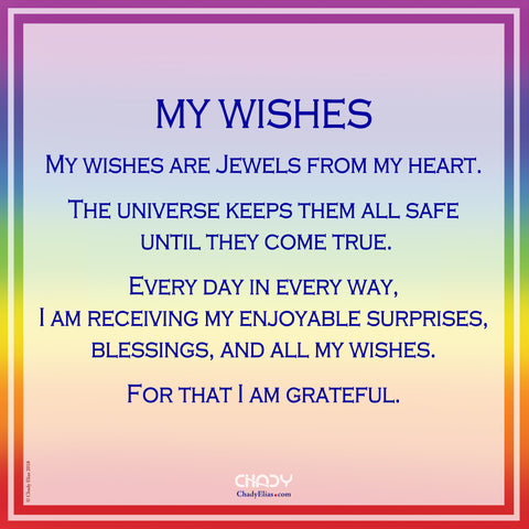 My Wishes My wishes are Jewels from my heart. The universe keeps them all safe until they come true. Every day in every way, I am receiving my enjoyable surprises, blessings, and all my wishes. For that I am grateful.