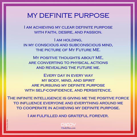 My Definite Purpose I am achieving my clear definite purpose with faith, desire, and passion. . I am holding, in my conscious and subconscious mind, the picture of My Future ME. . My positive thoughts about ME, are converting to physical actions and revealing the future me. . Every day in every way my body, mind, and spirit are pursuing my definite purpose with self-confidence, and persistence. . The infinite intelligence is giving me the positive force to influence everyone and everything around me to cooperate in achieving my definite purpose. .   I am fulfilled and grateful, for ever.