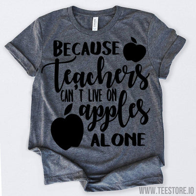 www.teestore.io-Because Teachers Can't Live On Apples Alone Tshirt Funny Sarcastic Humor Comical Tee | TeeStore.io