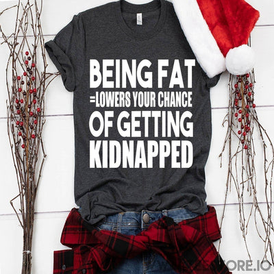 www.teestore.io-Being Fat Lowers Your Chance Of Getting Kidnapped Tshirt Funny Sarcastic Humor Comical Tee | TeeStore.io