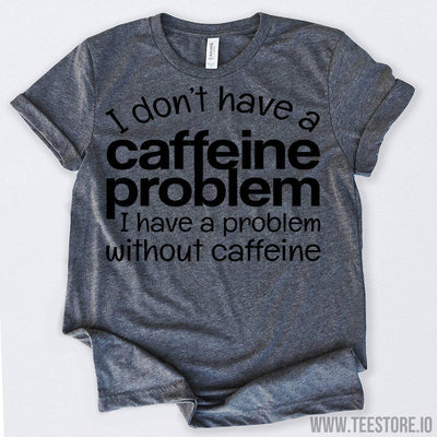 www.teestore.io-Gifts For Coffee Lovers I Don't Have Caffeine Problem Funny Coffee Tshirt Funny Sarcastic Humor Comical Tee | TeeStore.io