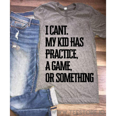www.teestore.io-I Can't My Kid Has A Practice A Game Or Something Tshirt Funny Sarcastic Humor Comical Tee | TeeStore.io