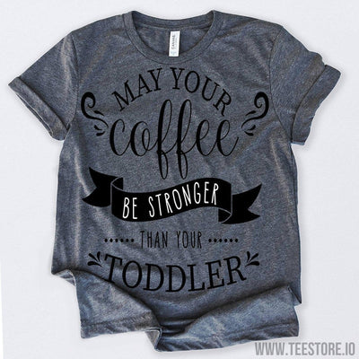 www.teestore.io-May Your Coffee Be Stronger Than Your Toddler Tshirt Funny Sarcastic Humor Comical Tee | TeeStore.io