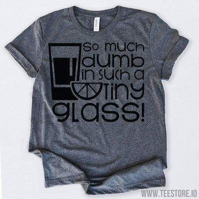 www.teestore.io-So Much Dumb In Such A Tiny Glass Tequila Shirt Tshirt Funny Sarcastic Humor Comical Tee | TeeStore.io