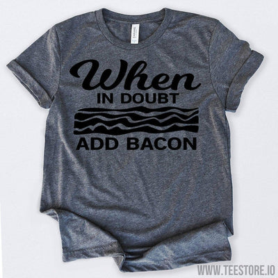 www.teestore.io-When in Doubt Add Bacon Tshirt Funny Sarcastic Humor Comical Tee | TeeStore.io