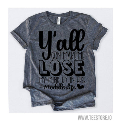 www.teestore.io-Y'all Gon' Make Me Lose My Mind Up In Here toddlerlife Tshirt Funny Sarcastic Humor Comical Tee | TeeStore.io