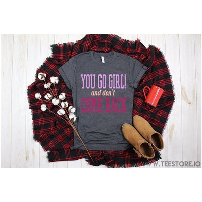 www.teestore.io-You Go Girl And Dont Come Back Tshirt Funny Sarcastic Humor Comical Tee | TeeStore.io