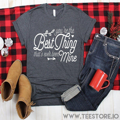 www.teestore.io-Youre The Best Thing Thats Ever Been Mine Tshirt Funny Sarcastic Humor Comical Tee | TeeStore.io