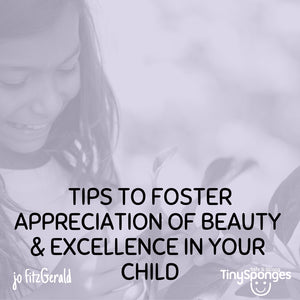 TIPS FOR FOSTERING APPRECIATION OF BEAUTY AND EXCELLENCE IN YOUR CHILD