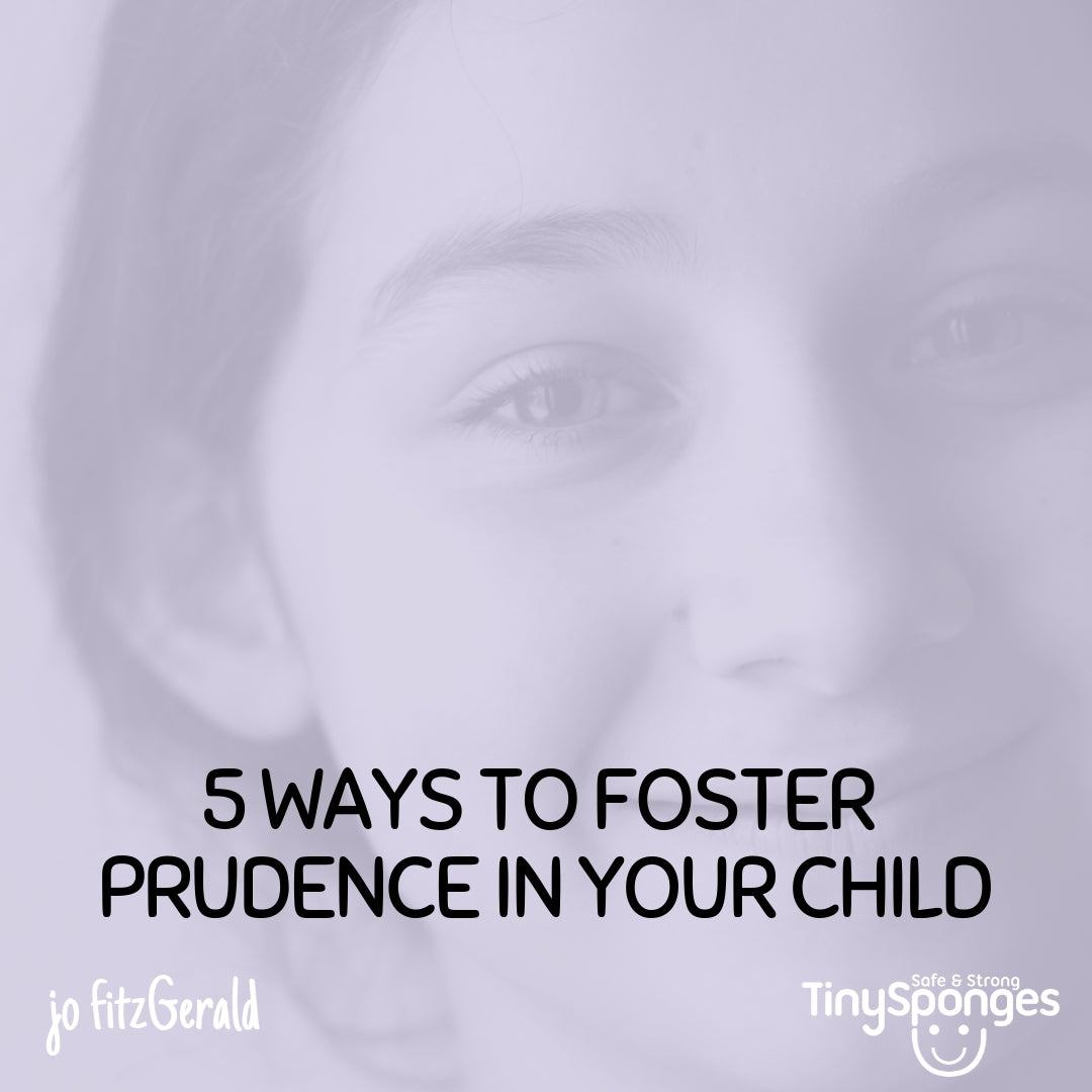 5 TOP TIPS FOR FOSTERING PRUDENCE IN YOUR CHILD