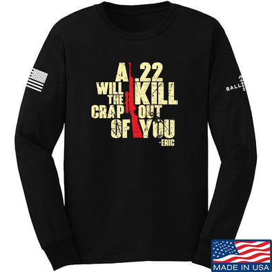 IV8888 A .22 Will Kill the Crap out of You Long Sleeve T-Shirt Long Sleeve Small / Black by Ballistic Ink - Made in America USA