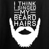 IV8888 I Think I Singed My Beard Hairs T-Shirt T-Shirts [variant_title] by Ballistic Ink - Made in America USA