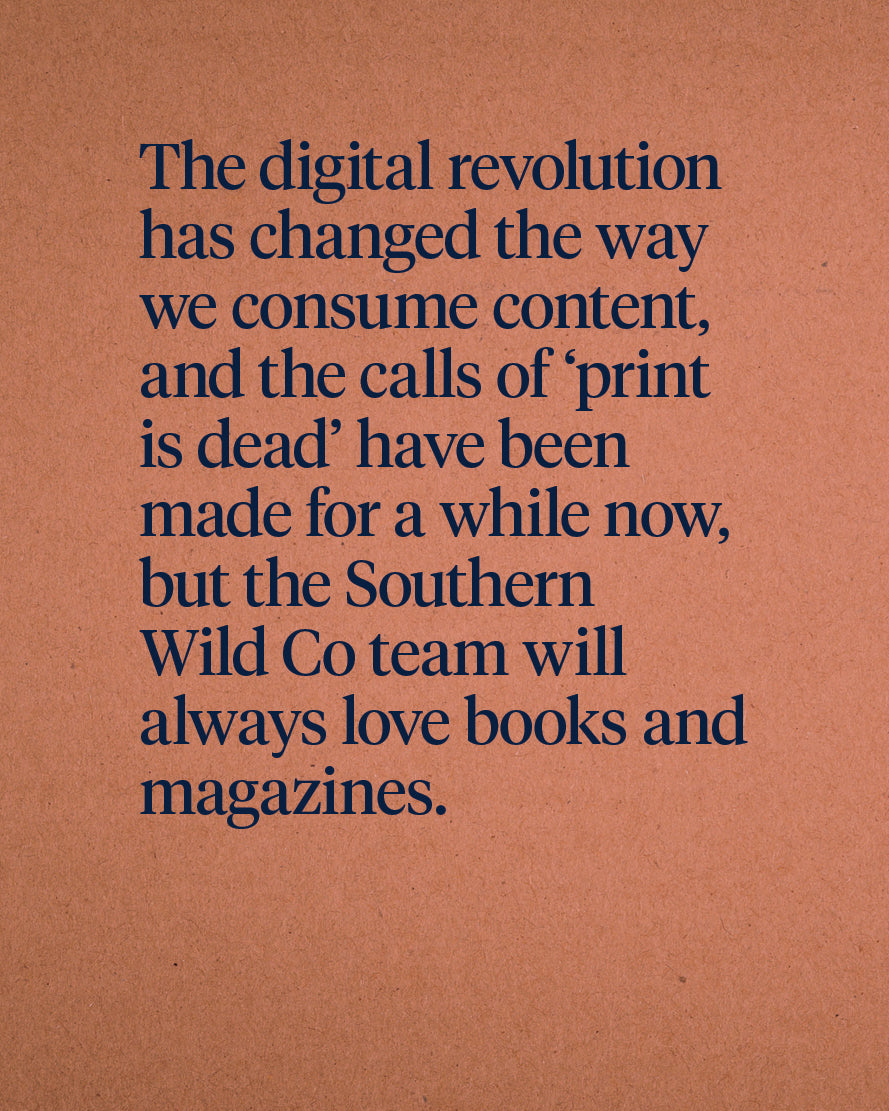 The digital revolution has changed the way we consume content, and the calls of 'print is dead' have been made for a while now, but the Southern Wild Co team will always love books and magazines.