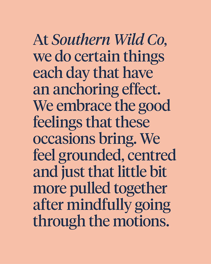 At Southern Wild Co, we do certain things each day that have an anchoring effect. We embrace the good feelings that these occasions bring. We feel grounded, centred and just that little bit more pulled together after mindfully going through the motions.