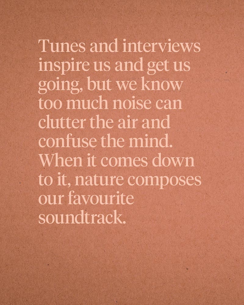 Tunes and interviews inspire us and get us going, but we know too much noise can clutter the air and confuse the mind. When it comes down to it, nature composes our favourite soundtrack.