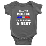 Call the Police I'm Resisting a Rest - Infant Baby Onesie Bodysuit