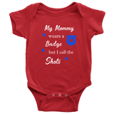 My Mommy wears a Badge but I call the Shots - Infant Baby Onesie Bodysuit