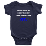Dont drop me or my Mommy will arrest you - Infant Baby Onesie Bodysuit