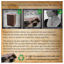 Story behind Old Tin Roof Collection.  Repurposed from an antique tin can to shingles for a cabin roof to jewellery.
