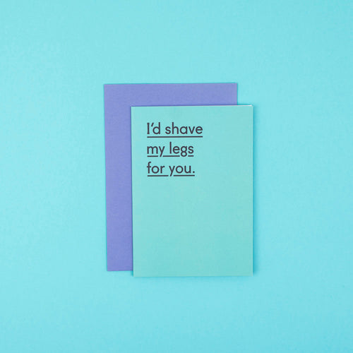 I'd shave my legs for you Card