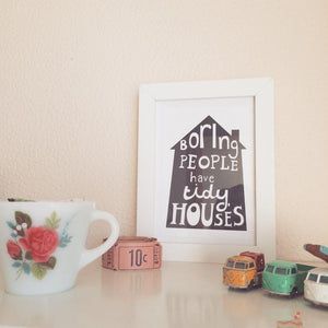 Boring People Have Tidy Houses A5 Print.