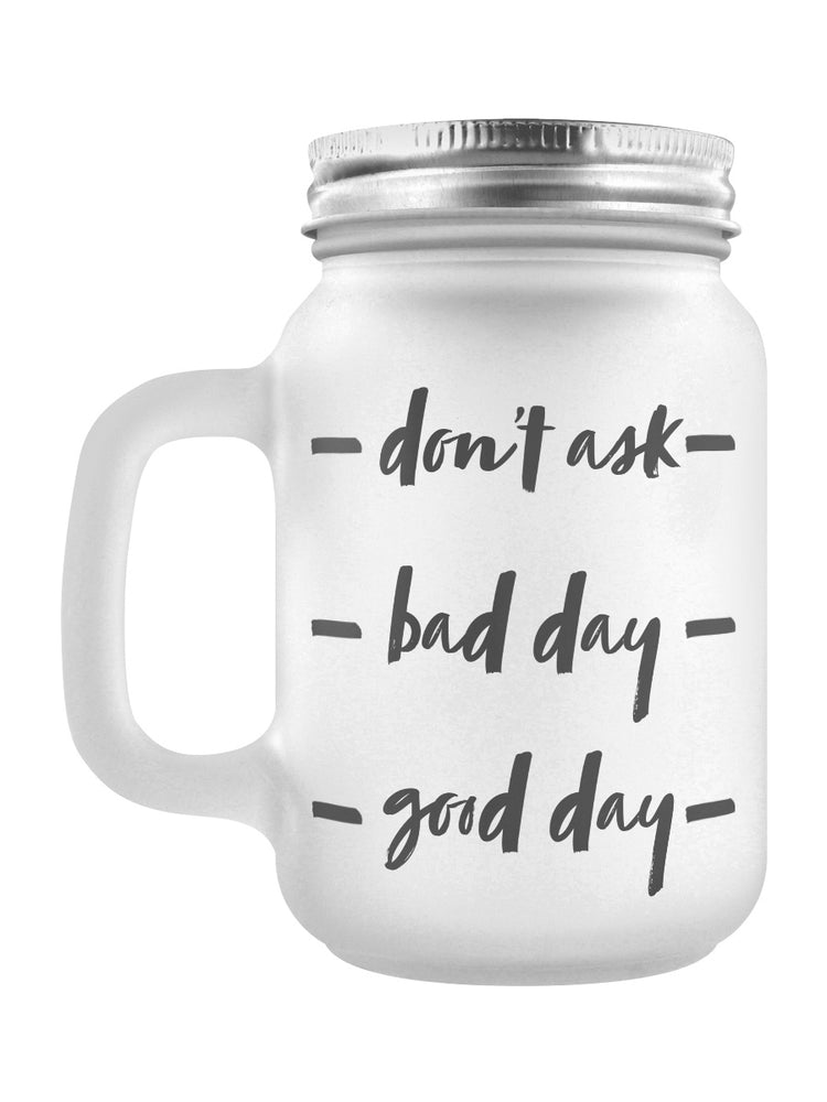 Don't Ask, Bad Day, Good Day Frosted Glass Mason Jar
