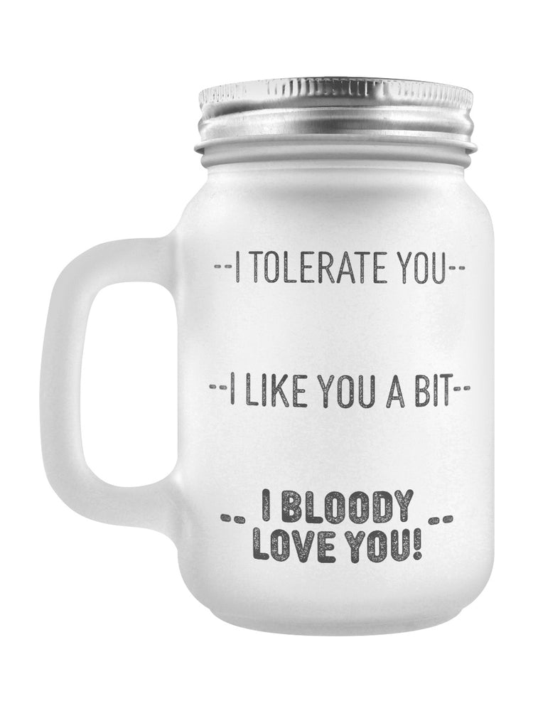 I Tolerate You, I Like You A Bit, I Bloody Love You! Frosted Glass Mason Jar