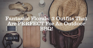 Fantastic Florals: 3 Outfits That Are PERFECT For An Outdoor BBQ!