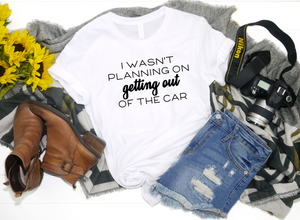 I Wasn't Planning on Getting Out Of The Car Shirt - Hot Mess Mom Designs