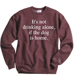 its not drinking alone if the dog is home sweatshirt - Hot Mess Mom Designs
