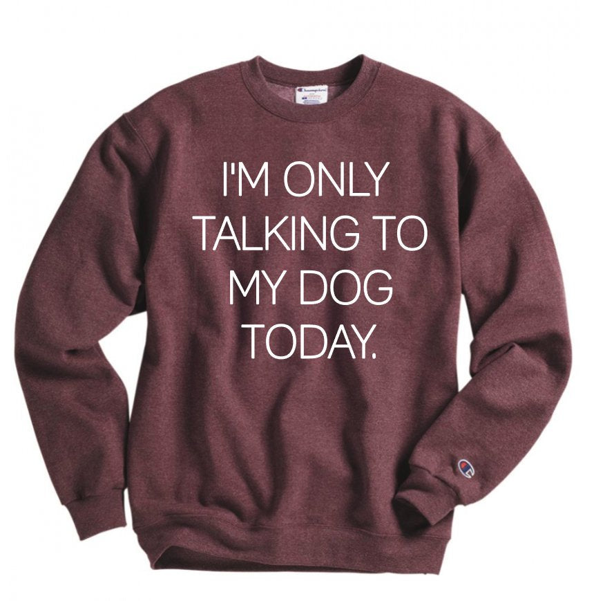 I'm Only Talking to My Dog Today Sweatshirt - Hot Mess Mom Designs