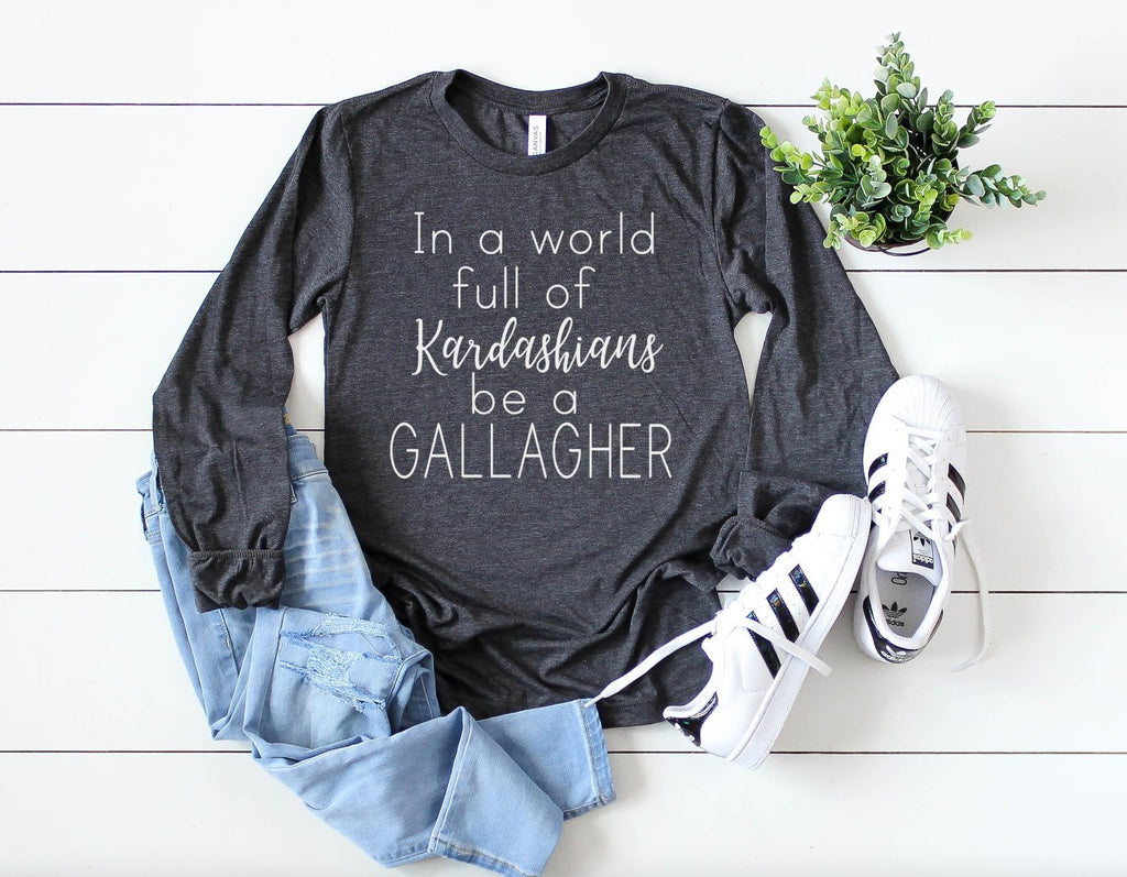 In a World Full of Kardashians be a Gallagher long sleeve - Hot Mess Mom Designs