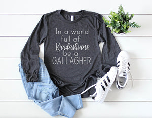 In a World Full of Kardashians be a Gallagher long sleeve
