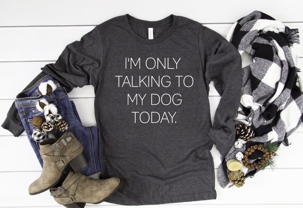 I'm only talking to my dog long sleeve - Hot Mess Mom Designs