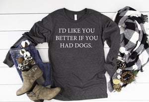 I'd Like You Better if You had Dogs Long Sleeve - Hot Mess Mom Designs