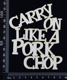 Carry on Like a Pork Chop - B - White Chipboard