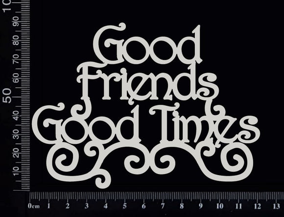 Good Friends Good Times - White Chipboard