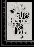 Life is better with Dogs - White Chipboard