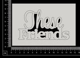 These Friends - White Chipboard