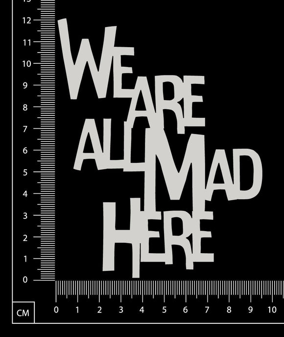 We are all Mad Here - A - Large - White Chipboard