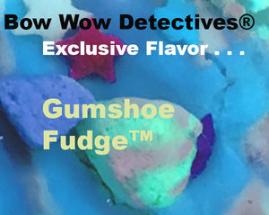 GumShoe Fudge™ is an exclusive flavor made for the Bow Wow Detectives®