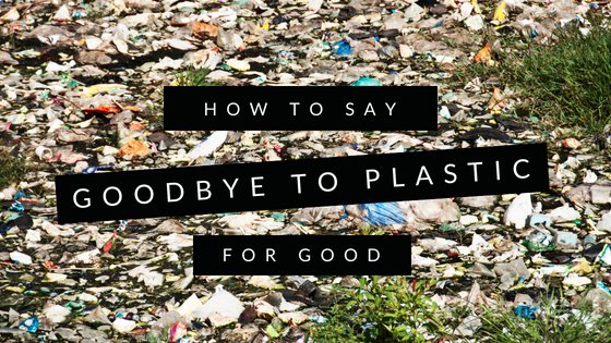 How to Say Goodbye to Plastic For Good