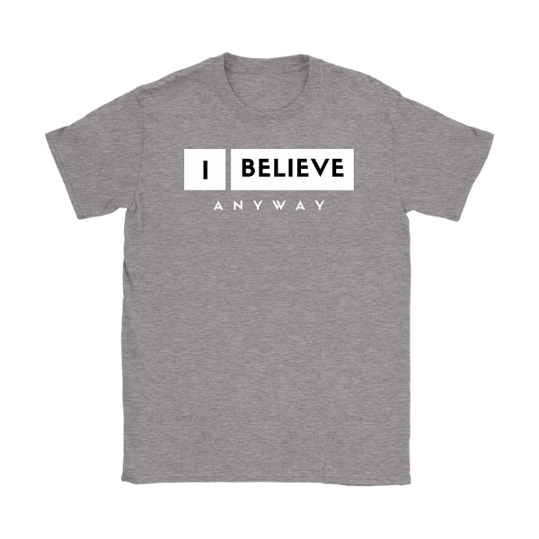 I Believe Anyway Womens T-Shirt