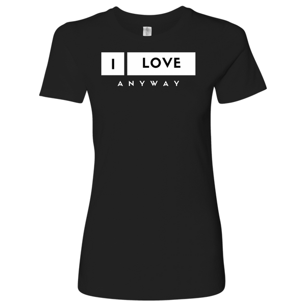 I Love Anyway Womens Shirt