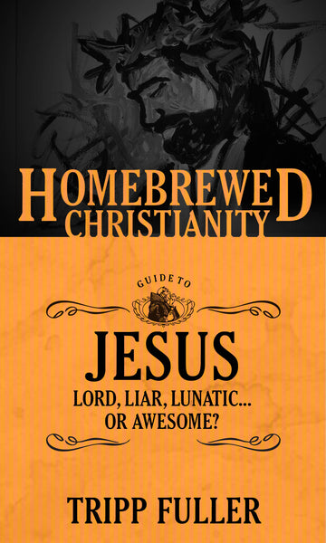 Homebrewed Christianity Guide to Jesus: Lord, Liar, Lunatic . . . Or Awesome?