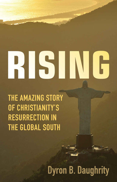Rising: The Amazing Story of Christianity's Resurrection in the Global South