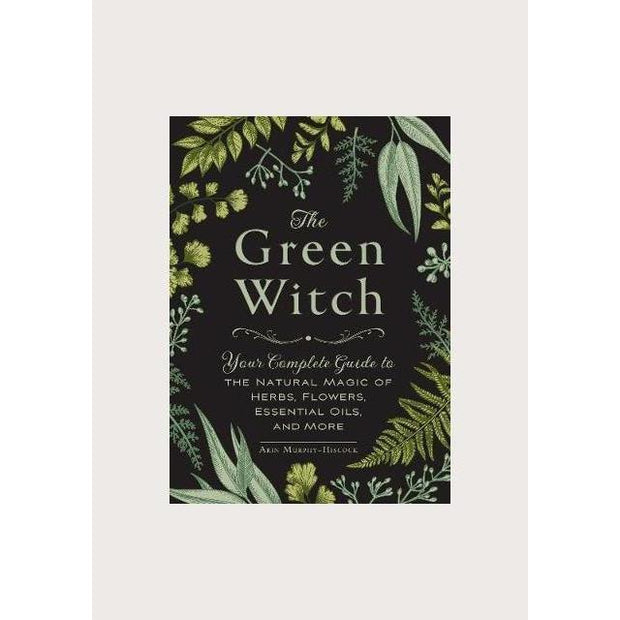 The Green Witch: Your Complete Guide to the Natural Magic of Herbs, Flowers, Essential Oils, and More.