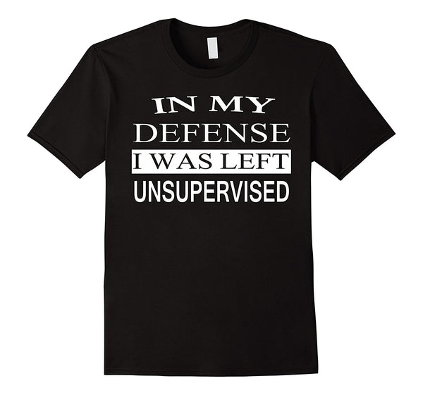 In My Defense I Was Left Unsupervised - Funny Witty T Shirt